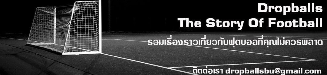 รวมเรื่องราวเกี่ยวกับฟุตบอล ที่คุณไม่ควรพลาด กับ Dropballs  The Story Of Football